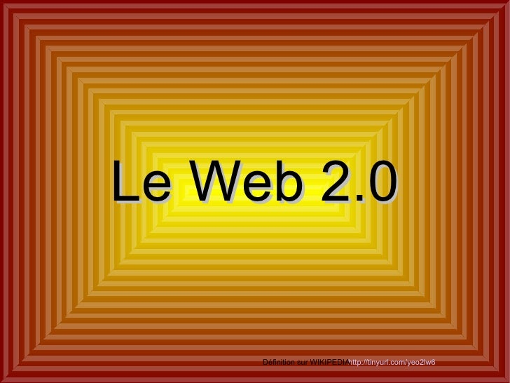 Le Web 2.0 http://tinyurl.com/yeo2lw6 Définition sur WIKIPEDIA
