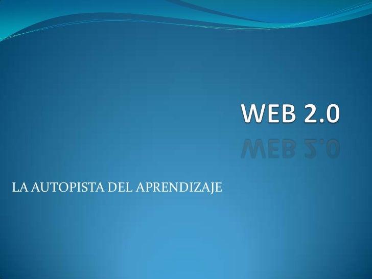 WEB 2.0<br />LA AUTOPISTA DEL APRENDIZAJE<br />