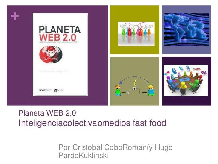 +Planeta WEB 2.0Inteligenciacolectivaomedios fast food          Por Cristobal CoboRomaníy Hugo          PardoKuklinski