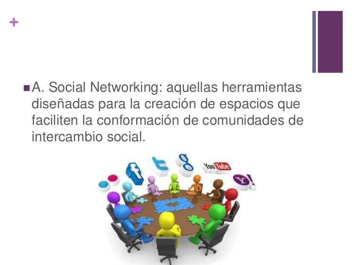 +     A.Social Networking: aquellas herramientas     diseñadas para la creación de espacios que     faciliten la conforma...