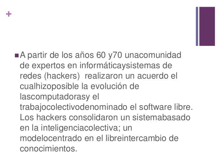 +     A partirde los años 60 y70 unacomunidad     de expertos en informáticaysistemas de     redes (hackers) realizaron u...