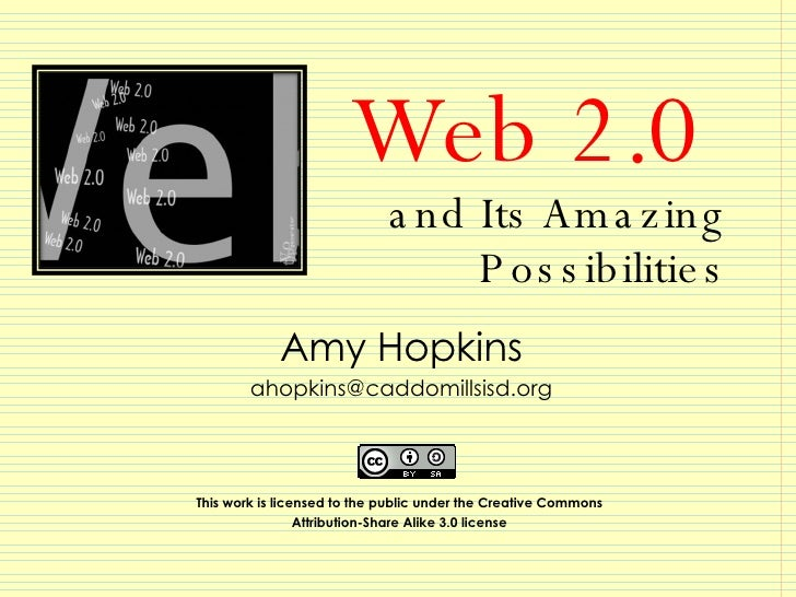 Web 2.0  and Its Amazing  Possibilities Amy Hopkins [email_address] This work is licensed to the public under the Creative...