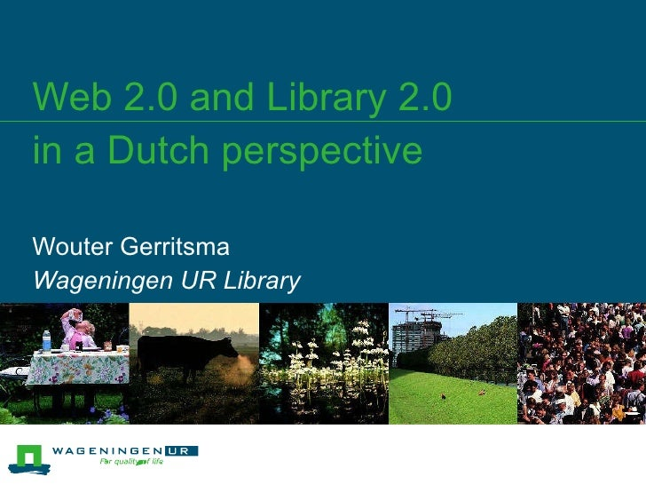 Web 2.0 and Library 2.0  in a Dutch perspective Wouter Gerritsma Wageningen UR Library