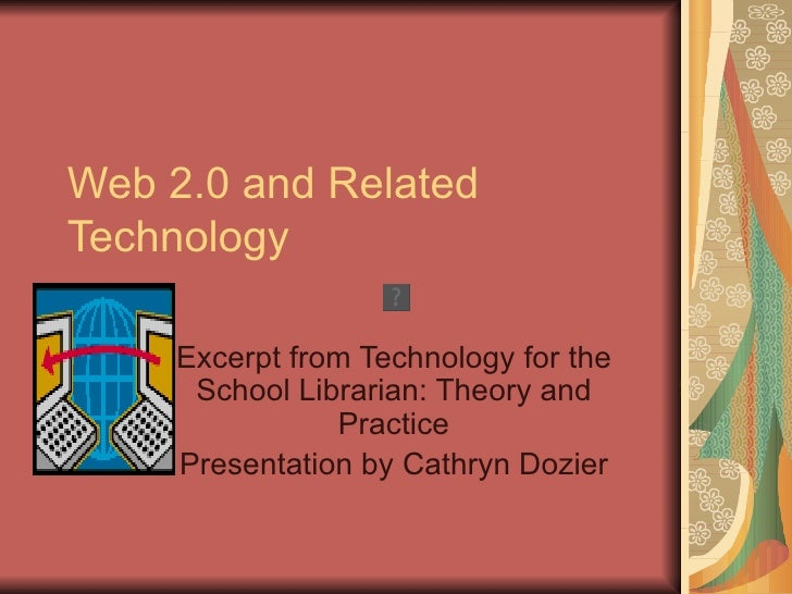 Web 2.0 and RelatedTechnology     Excerpt from Technology for the      School Librarian: Theory and                Practic...