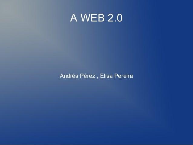 A WEB 2.0Andrés Pérez , Elisa Pereira