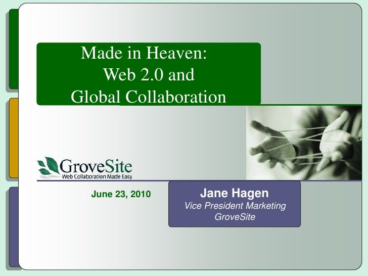 Made in Heaven:  <br />Web 2.0 and<br />Global Collaboration<br />Jane Hagen<br />Vice President Marketing<br />GroveSite<...