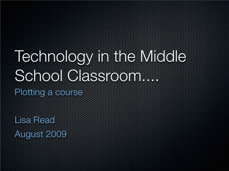 Technology in the Middle School Classroom.... Plotting a course   Lisa Read August 2009