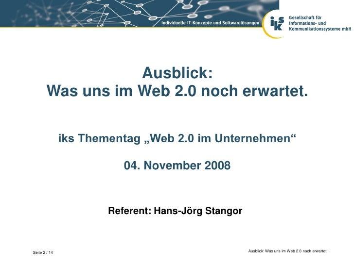 """Ausblick:        Was uns im Web 2.0 noch erwartet.               iks Thementag """"Web 2.0 im Unternehmen""""                   ..."""