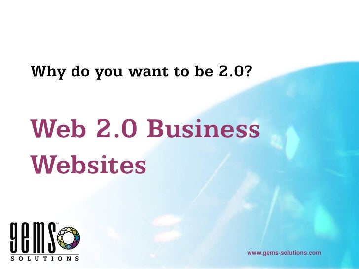Why do you want to be 2.0?   Web 2.0 Business Websites                           www.gems-solutions.com