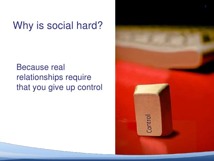 5<br />Why is social hard?<br />Because realrelationships require that you give up control <br />