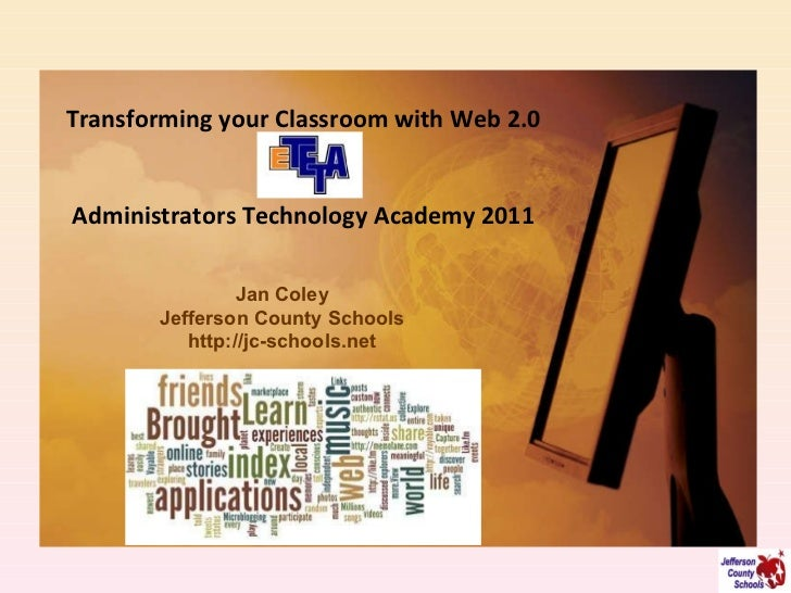 Transforming your Classroom with Web 2.0 Administrators Technology Academy 2011 Jan Coley Jefferson County Schools http://...