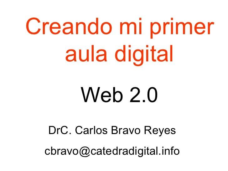 Creando mi primer aula digital Web 2.0 DrC. Carlos Bravo Reyes [email_address]