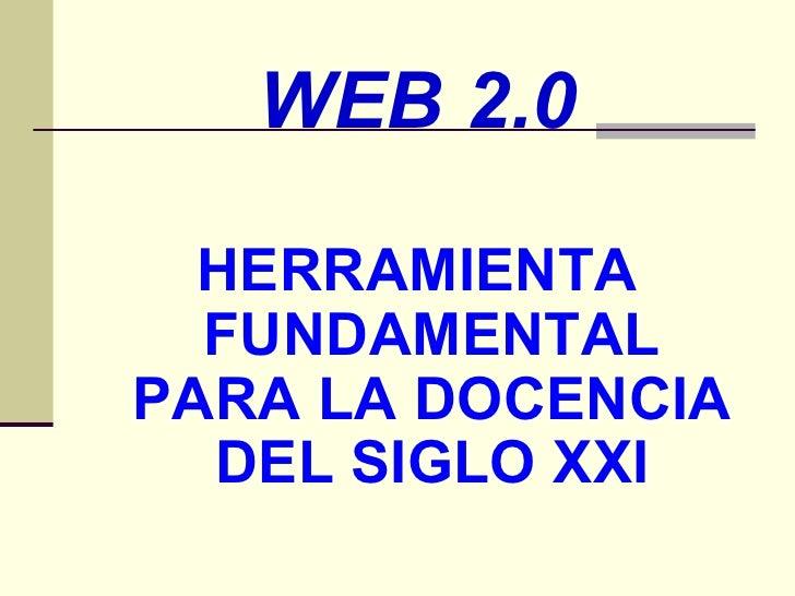 <ul><li>WEB 2.0 </li></ul><ul><li>HERRAMIENTA FUNDAMENTAL PARA LA DOCENCIA DEL SIGLO XXI </li></ul>