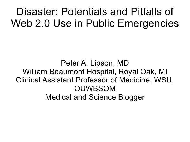 Disaster: Potentials and Pitfalls of Web 2.0 Use in Public Emergencies Peter A. Lipson, MD William Beaumont Hospital, Roya...