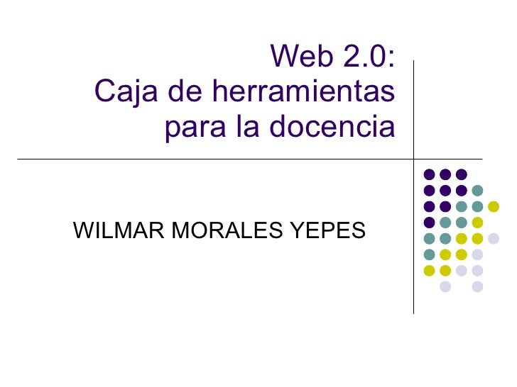 Web 2.0: Caja de herramientas para la docencia WILMAR MORALES YEPES