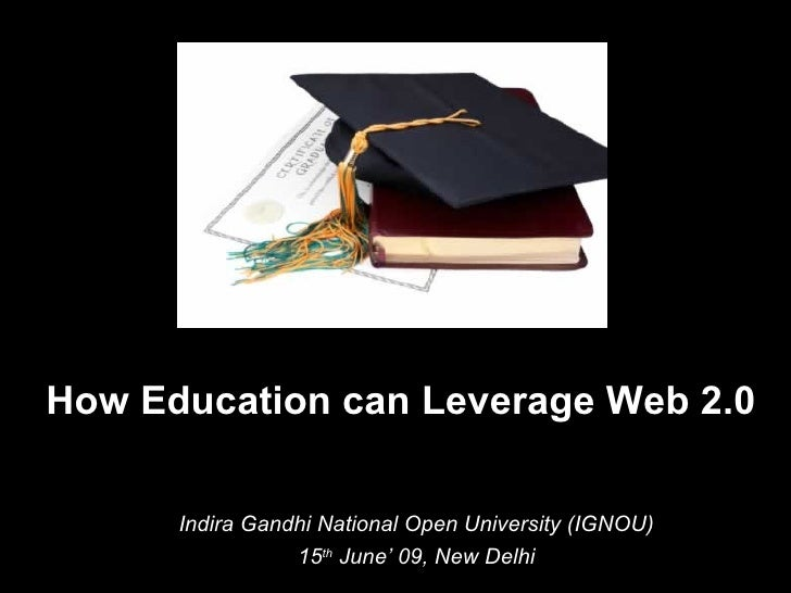 How Education can Leverage Web 2.0  Indira Gandhi National Open University (IGNOU) 15 th  June' 09, New Delhi