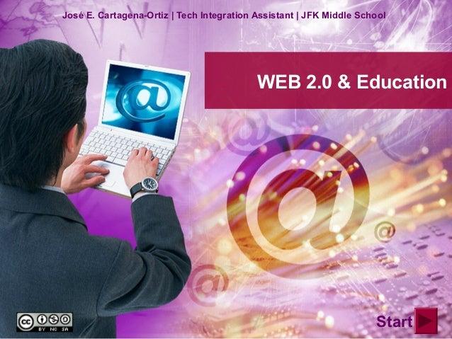 WEB 2.0 & Education José E. Cartagena-Ortiz | Tech Integration Assistant | JFK Middle School Start
