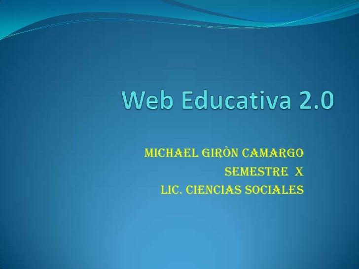 Web Educativa 2.0<br />MICHAEL GIRÒN CAMARGO<br />Semestre  x<br />Lic. Ciencias Sociales<br />