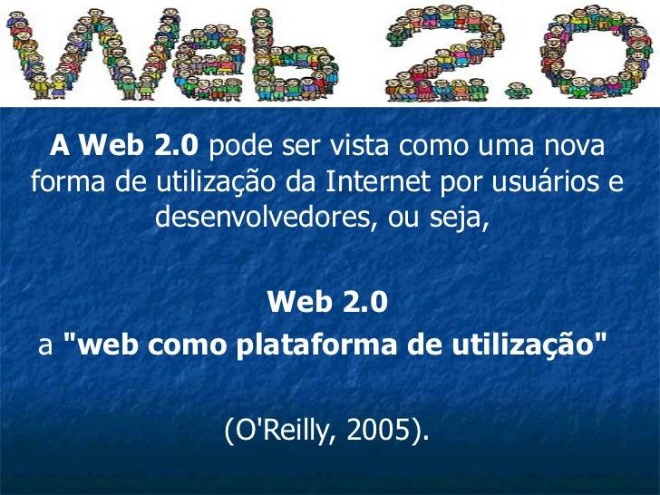 A Web 2.0  pode ser vista como uma nova forma de utilização da Internet por usuários e desenvolvedores, ou seja,  Web 2.0 ...