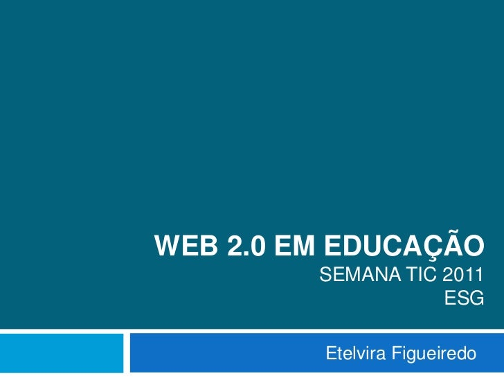 Web 2.0 em EducaçãoSemana TIC 2011ESG<br />Etelvira Figueiredo<br />