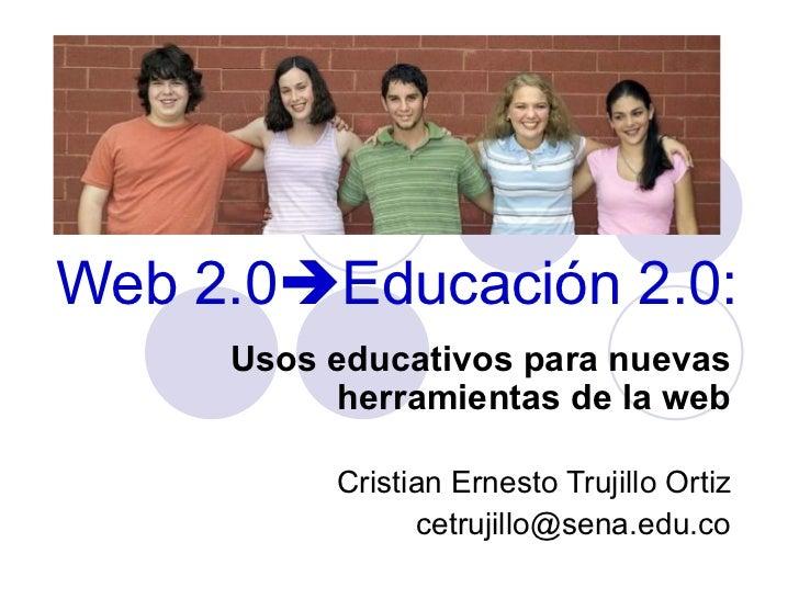 Web 2.0  Educación 2.0: Usos educativos para nuevas herramientas de la web Cristian Ernesto Trujillo Ortiz [email_address]