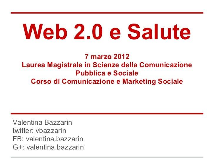 Web 2.0 e Salute                    7 marzo 2012  Laurea Magistrale in Scienze della Comunicazione                 Pubblic...