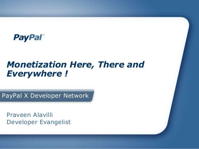 PayPal X Developer Network Monetization Here, There and Everywhere ! Praveen Alavilli Developer Evangelist