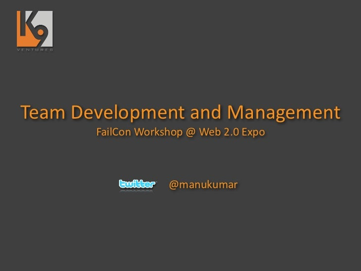 Team	  Development	  and	  Management         FailCon	  Workshop	  @	  Web	  2.0	  Expo                            @manuku...