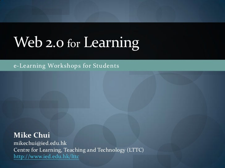 Web 2.0 for Learning e-Learning Workshops for Students     Mike Chui mikechui@ied.edu.hk Centre for Learning, Teaching and...
