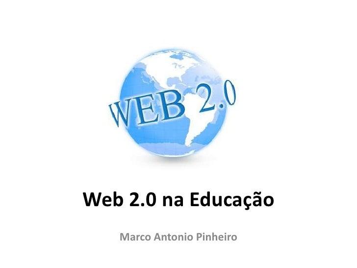 Web 2.0 na Educação   Marco Antonio Pinheiro