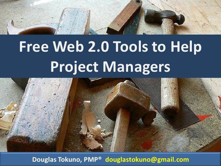 Free Web 2.0 Tools to Help     Project Managers      Douglas Tokuno, PMP® douglastokuno@gmail.com
