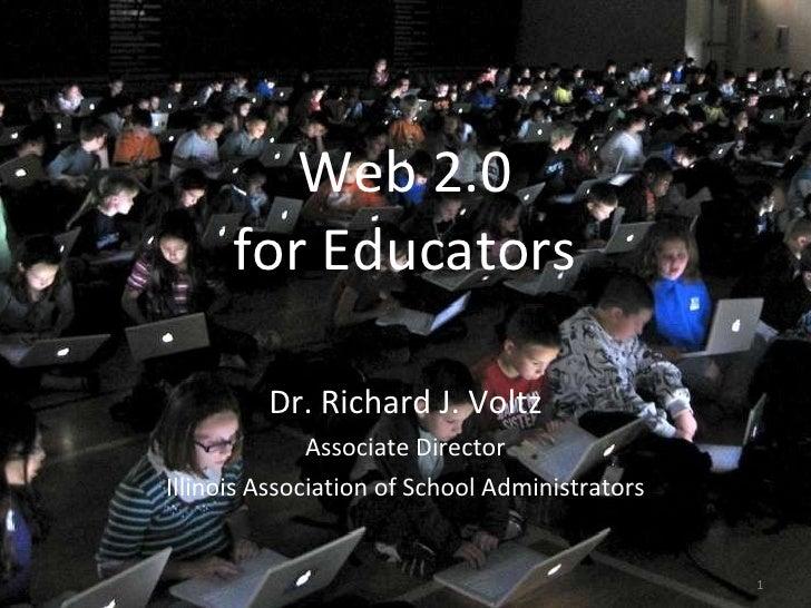 Web 2.0 for Educators <ul><li>Dr. Richard J. Voltz </li></ul><ul><li>Associate Director </li></ul><ul><li>Illinois Associa...