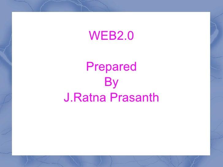 WEB2.0 Prepared By J.Ratna Prasanth