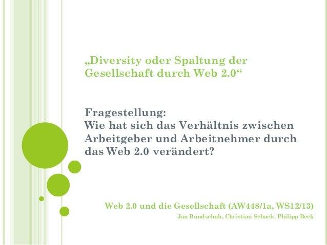 """""""Diversity oder Spaltung derGesellschaft durch Web 2.0""""Fragestellung:Wie hat sich das Verhältnis zwischenArbeitgeber und A..."""
