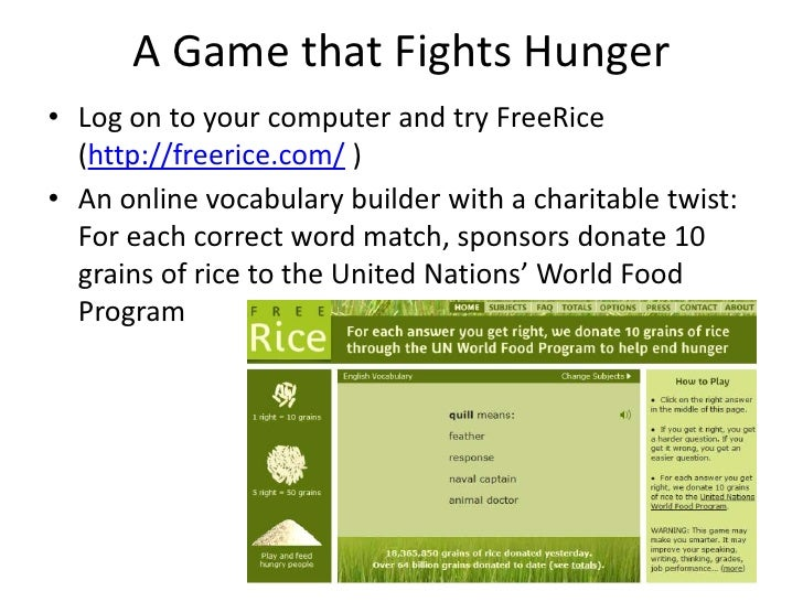 A Game that Fights Hunger<br />Log on to your computer and try FreeRice (http://freerice.com/ )<br />An online vocabulary ...
