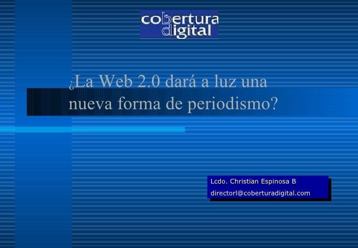 ¿ La Web 2.0 dará a luz una nueva forma de periodismo? Lcdo. Christian Espinosa B [email_address]