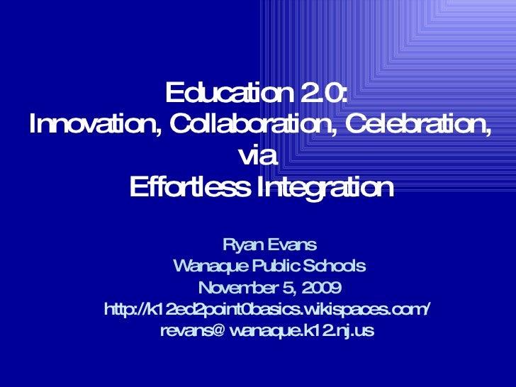 Education 2.0:  Innovation, Collaboration, Celebration, via  Effortless Integration Ryan Evans Wanaque Public Schools Nove...