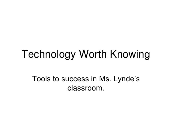 Technology Worth Knowing<br />Tools to success in Ms. Lynde's classroom.<br />