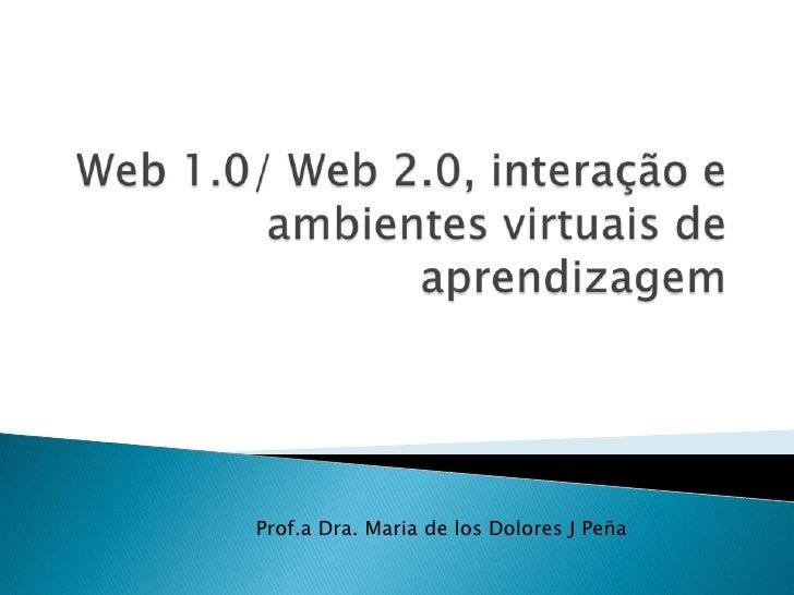 Web 1.0/ Web 2.0, interação e   ambientes virtuais de aprendizagem  <br />Prof.a Dra. Maria de los Dolores J Peña<br />