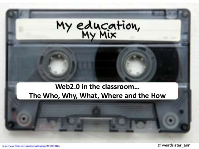 Web2.0 in the classroom…                       The Who, Why, What, Where and the Howhttp://www.flickr.com/photos/wakingtig...