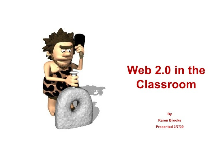 Web 2.0 in the Classroom By Karen Brooks Presented 3/7/09