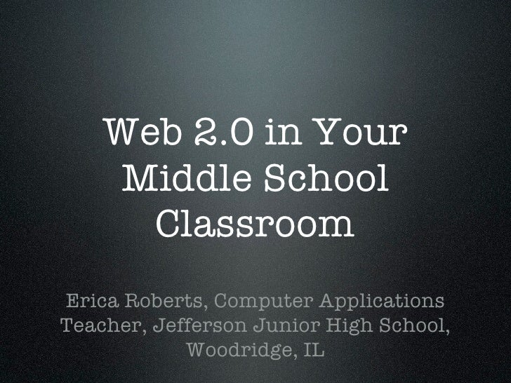 Web 2.0 in Your      Middle School       Classroom Erica Roberts, Computer Applications Teacher, Jefferson Junior High Sch...