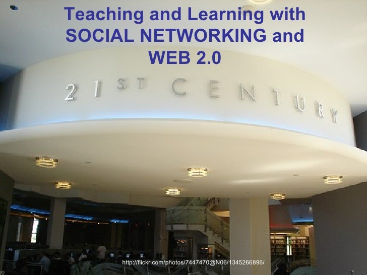 http://flickr.com/photos/7447470@N06/1345266896/ Teaching and Learning with SOCIAL NETWORKING and WEB 2.0