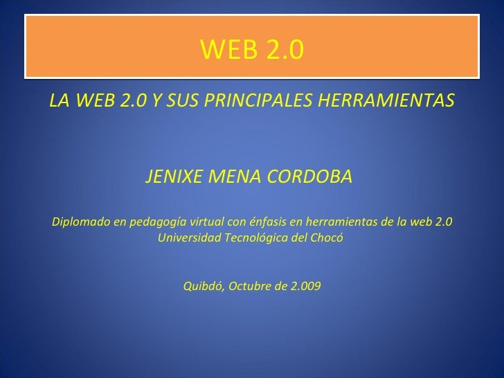 WEB 2.0 <ul><li>LA WEB 2.0 Y SUS PRINCIPALES HERRAMIENTAS </li></ul><ul><li>JENIXE MENA CORDOBA  </li></ul><ul><li>Diploma...