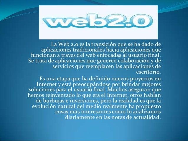 La Web 2.0 es la transición que se ha dado de      aplicaciones tradicionales hacia aplicaciones que funcionan a través de...