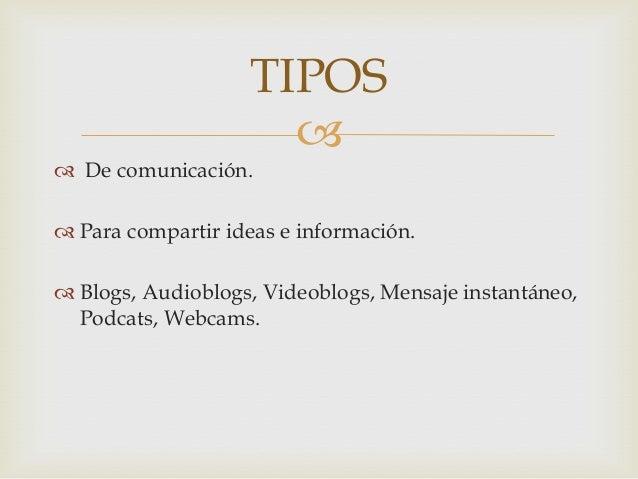 TIPOS                       De comunicación. Para compartir ideas e información. Blogs, Audioblogs, Videoblogs, Mensaj...