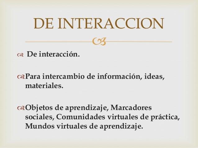DE INTERACCION            De interacción.Para intercambio de información, ideas, materiales.Objetos de aprendizaje, Ma...