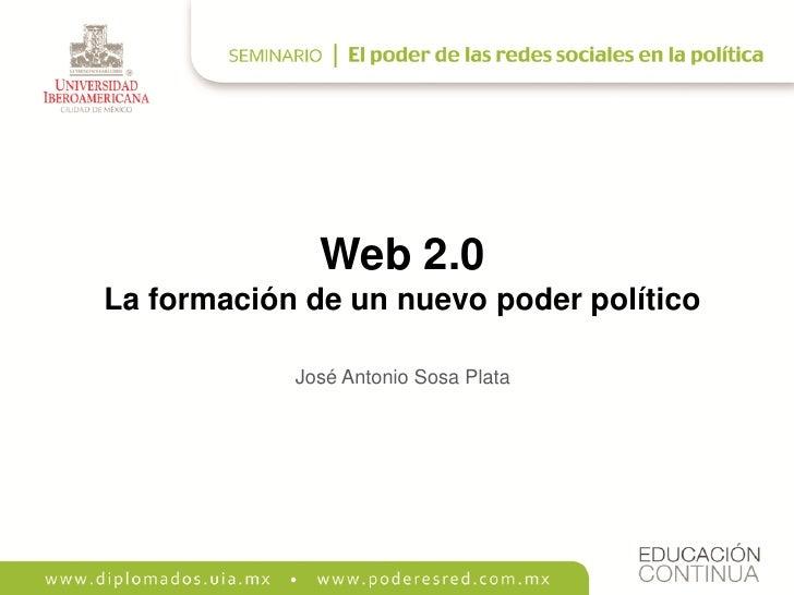 Web 2.0 La formación de un nuevo poder político              José Antonio Sosa Plata