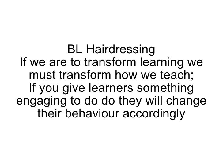 BL Hairdressing If we are to transform learning we must transform how we teach; If you give learners something engaging to...