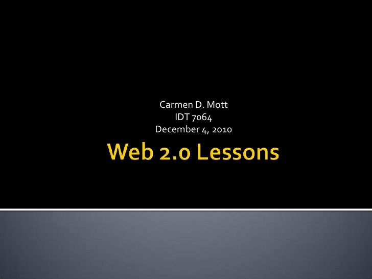 Web 2.0 Lessons<br />Carmen D. Mott<br />IDT 7064<br />December 4, 2010<br />